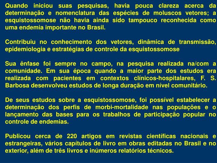 Quando iniciou suas pesquisas, havia pouca clareza acerca da determinao e nomenclatura das espcies de moluscos vetores; a esquistossomose no havia ainda sido tampouco reconhecida como uma endemia importante no Brasil.