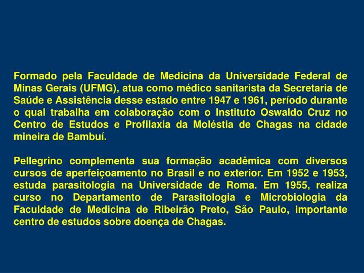 Formado pela Faculdade de Medicina da Universidade Federal de Minas Gerais (UFMG), atua como mdico sanitarista da Secretaria de Sade e Assistncia desse estado entre 1947 e 1961, perodo durante o qual trabalha em colaborao com o Instituto Oswaldo Cruz no Centro de Estudos e Profilaxia da Molstia de Chagas na cidade mineira de Bambu.