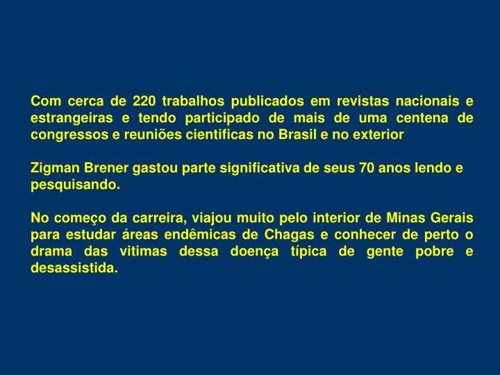 Com cerca de 220 trabalhos publicados em revistas nacionais e estrangeiras e tendo participado de mais de uma centena de congressos e reuniões cientificas no Brasil e no exterior