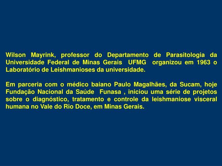 Wilson Mayrink, professor do Departamento de Parasitologia da Universidade Federal de Minas Gerais  UFMG  organizou em 1963 o Laboratório de Leishmanioses da universidade.
