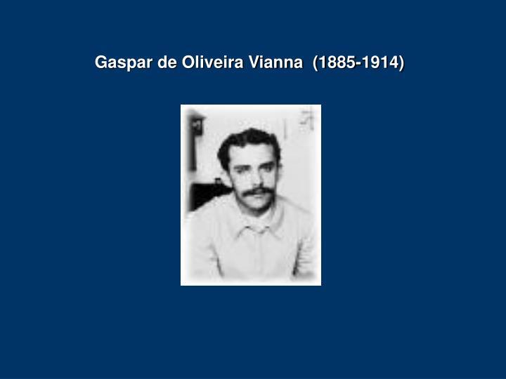 Gaspar de Oliveira Vianna  (1885-1914)