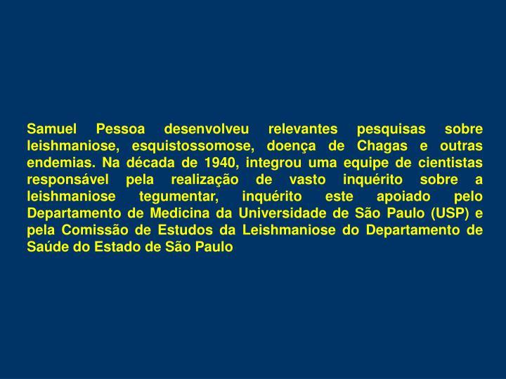 Samuel Pessoa desenvolveu relevantes pesquisas sobre leishmaniose, esquistossomose, doença de Chagas e outras endemias. Na década de 1940, integrou uma equipe de cientistas responsável pela realização de vasto inquérito sobre a leishmaniose tegumentar, inquérito este apoiado pelo Departamento de Medicina da Universidade de São Paulo (USP) e pela Comissão de Estudos da Leishmaniose do Departamento de Saúde do Estado de São Paulo