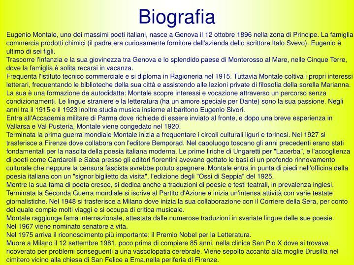 Eugenio Montale, uno dei massimi poeti italiani, nasce a Genova il 12 ottobre 1896 nella zona di Principe. La famiglia commercia prodotti chimici (il padre era curiosamente fornitore dell'azienda dello scrittore Italo Svevo). Eugenio è ultimo di sei figli.