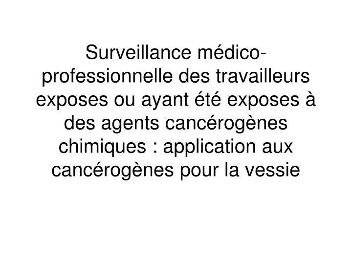 Surveillance mdico-professionnelle des travailleurs exposes ou ayant t exposes  des agents cancrognes chimiques : application aux cancrognes pour la vessie