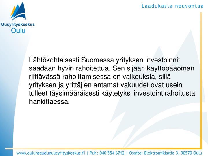 Lähtökohtaisesti Suomessa yrityksen investoinnit saadaan hyvin rahoitettua. Sen sijaan käyttöpääoman riittävässä rahoittamisessa on vaikeuksia, sillä yrityksen ja yrittäjien antamat vakuudet ovat usein tulleet täysimääräisesti käytetyksi investointirahoitusta hankittaessa.