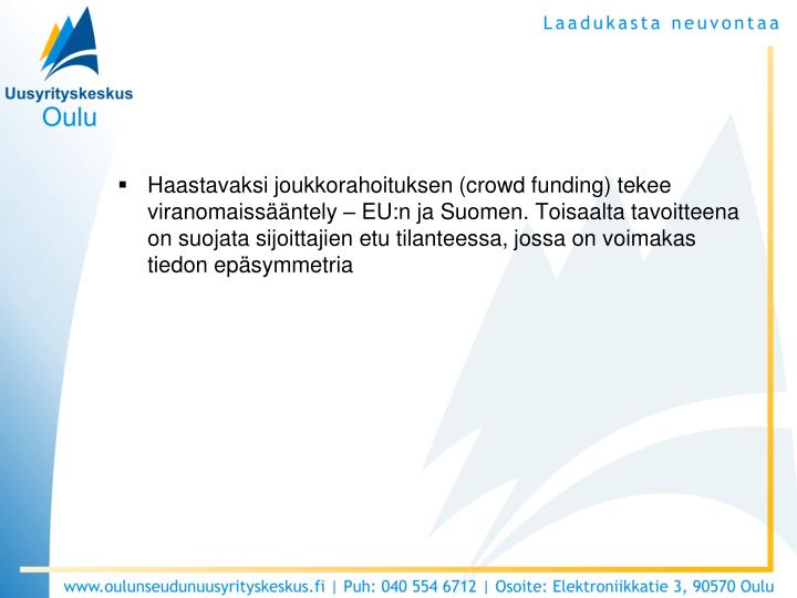 Haastavaksi joukkorahoituksen (crowd funding) tekee viranomaissääntely – EU:n ja Suomen. Toisaalta tavoitteena on suojata sijoittajien etu tilanteessa, jossa on voimakas tiedon epäsymmetria