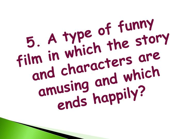 5. A type of funny film in which the story and characters are amusing and which ends happily?