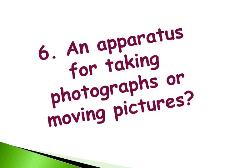 6. An apparatus for taking photographs or moving pictures?