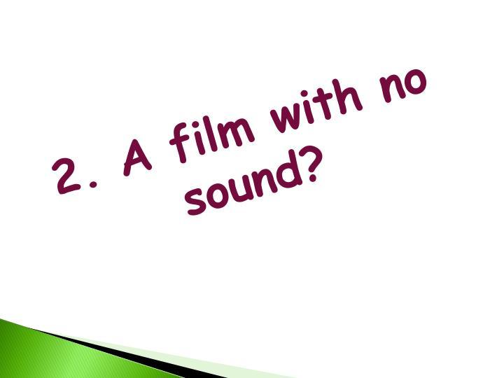 2. A film with no sound?