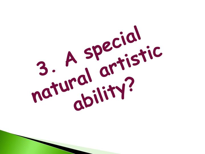 3. A special natural artistic ability?