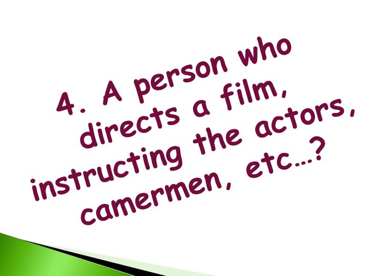 4. A person who directs a film, instructing the actors,