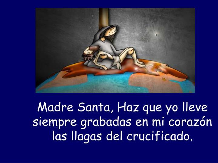 Madre Santa, Haz que yo lleve siempre grabadas en mi corazón las llagas del crucificado.