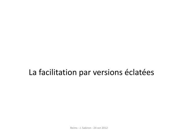 La facilitation par versions éclatées