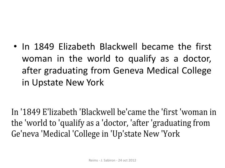 In 1849 Elizabeth Blackwell became the first woman in the world to qualify as a doctor, after graduating from Geneva Medical College in Upstate New York