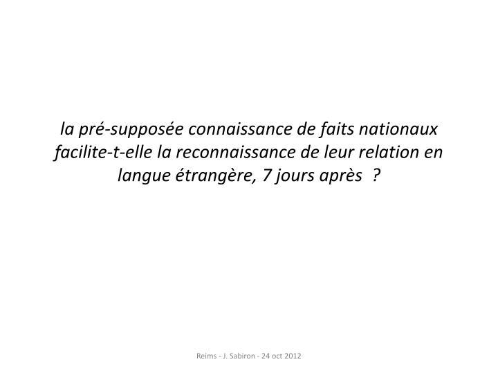 la pré-supposée connaissance de faits nationaux facilite-t-elle la reconnaissance de leur relation en langue étrangère, 7 jours après ?