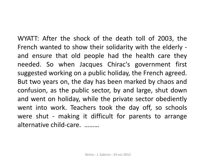 WYATT: After the shock of the death toll of 2003, the French wanted to show their solidarity with the elderly - and ensure that old people had the health care they needed. So when Jacques Chirac's government first suggested working on a public holiday, the French agreed. But two years on, the day has been marked by chaos and confusion, as the public sector, by and large, shut down and went on holiday, while the private sector obediently went into work. Teachers took the day off, so schools were shut - making it difficult for parents to arrange alternative child-care.  ………