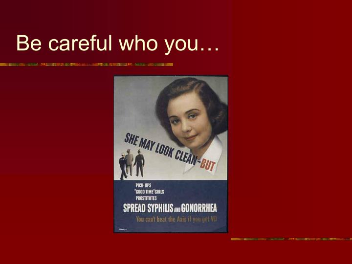 Be careful who you…