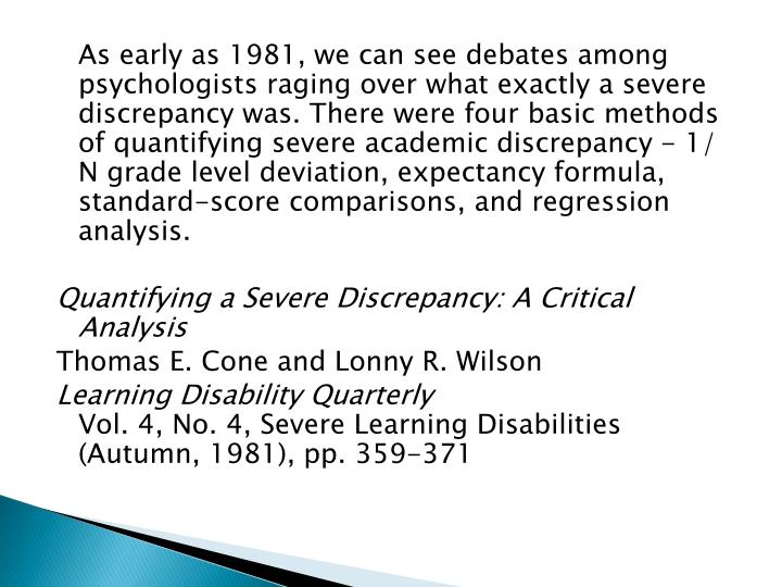 As early as 1981, we can see debates among psychologists raging over what exactly a severe discrepancy was. There were four basic methods of quantifying severe academic discrepancy - 1/ N grade level deviation, expectancy formula, standard-score comparisons, and regression analysis.