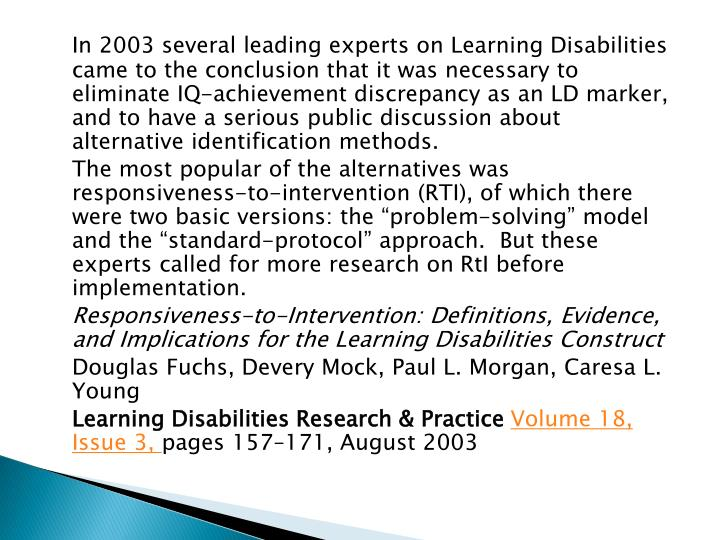 In 2003 several leading experts on Learning Disabilities came to the conclusion that it was necessary to eliminate IQ-achievement discrepancy as an LD marker, and to have a serious public discussion about alternative identification methods.