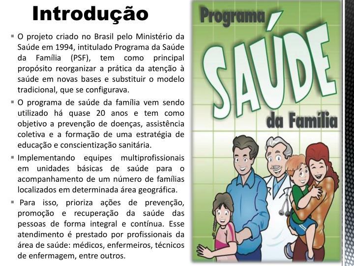 O projeto criado no Brasil pelo Ministrio da Sade em 1994, intitulado Programa da Sade da Famlia (PSF), tem como principal propsito reorganizar a prtica da ateno  sade em novas bases e substituir o modelo tradicional, que se configurava.