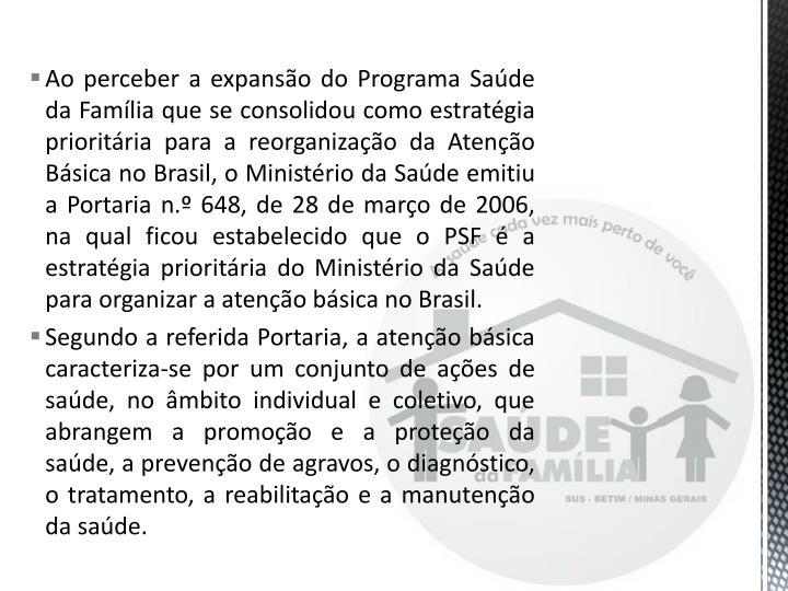 Ao perceber a expanso do Programa Sade da Famlia que se consolidou como estratgia prioritria para a reorganizao da Ateno Bsica no Brasil, o Ministrio da Sade emitiu a Portaria n. 648, de 28 de maro de 2006, na qual ficou estabelecido que o PSF  a estratgia prioritria do Ministrio da Sade para organizar a ateno bsica no Brasil.