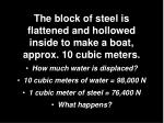 the block of steel is flattened and hollowed inside to make a boat approx 10 cubic meters