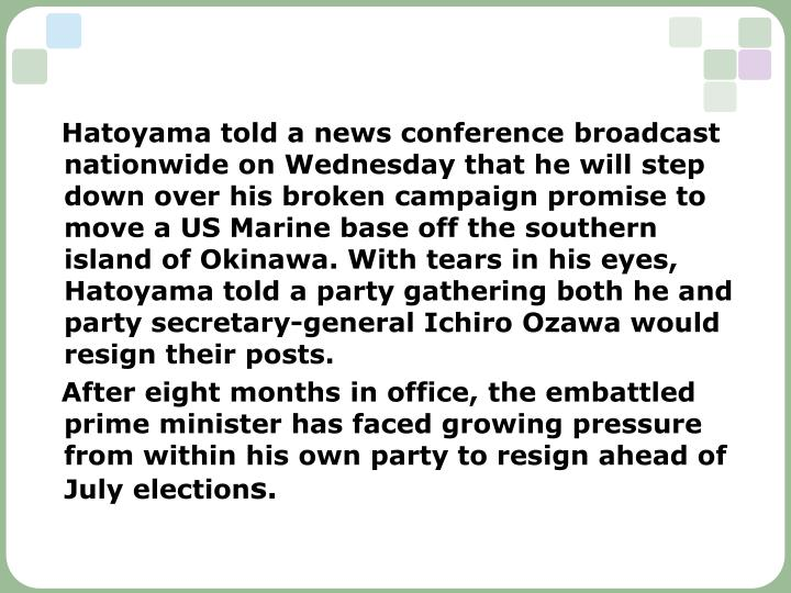 Hatoyama told a news conference broadcast nationwide on Wednesday that he will step down over his broken campaign promise to move a US Marine base off the southern island of Okinawa. With tears in his eyes, Hatoyama told a party gathering both he and party secretary-general Ichiro Ozawa would resign their posts.