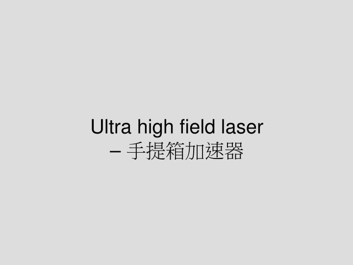 Ultra high field laser