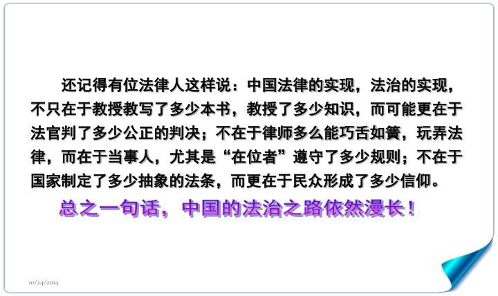 """还记得有位法律人这样说:中国法律的实现,法治的实现,不只在于教授教写了多少本书,教授了多少知识,而可能更在于法官判了多少公正的判决;不在于律师多么能巧舌如簧,玩弄法律,而在于当事人,尤其是""""在位者""""遵守了多少规则;不在于国家制定了多少抽象的法条,而更在于民众形成了多少信仰。"""
