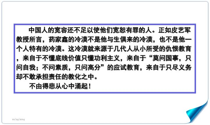 """中国人的宽容还不足以使他们宽恕有罪的人。正如皮艺军教授所言,药家鑫的冷漠不是他与生俱来的冷漠,也不是他一个人特有的冷漠。这冷漠就来源于几代人从小所受的仇恨教育,来自于不懂底线价值只懂功利主义,来自于""""莫问国事,只问自我;不问素质,只问高分""""的应试教育,来自于只尽义务却不敢承担责任的教化之中。"""