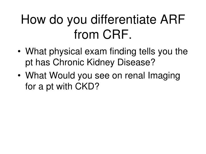 How do you differentiate ARF from CRF.