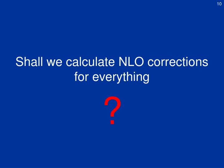 Shall we calculate NLO corrections