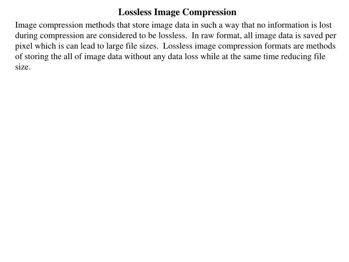 Image compression methods that store image data in such a way that no information is lost during compression are considered to be lossless.  In raw format, all image data is saved per pixel which is can lead to large file sizes.  Lossless image compression formats are methods of storing the all of image data without any data loss while at the same time reducing file size.