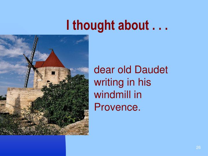 dear old Daudet writing in his windmill in Provence.