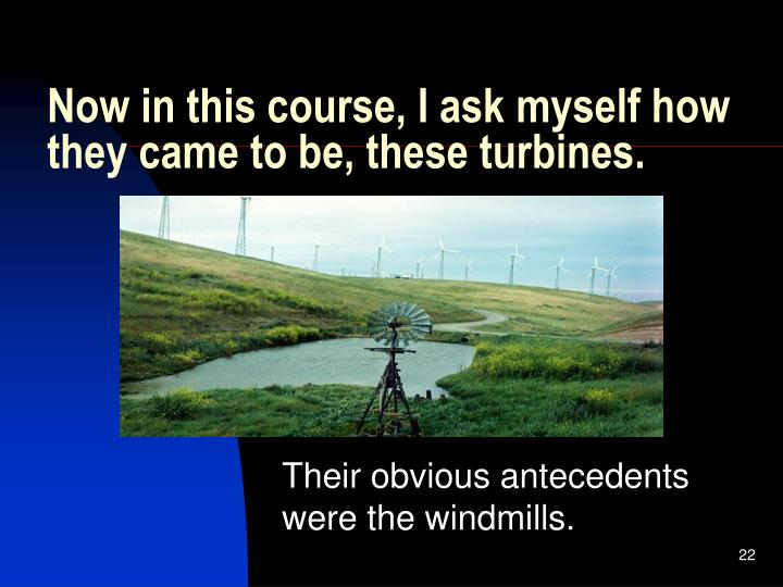 Now in this course, I ask myself how they came to be, these turbines.