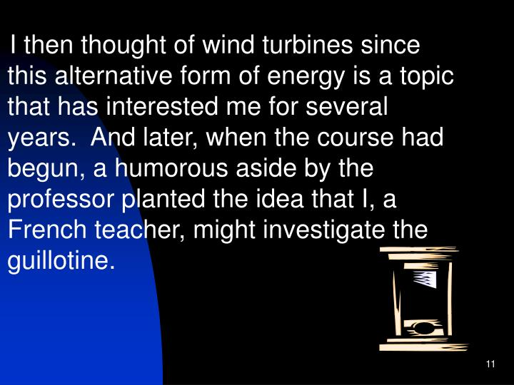 I then thought of wind turbines since this alternative form of energy is a topic that has interested me for several years.  And later, when the course had begun, a humorous aside by the professor planted the idea that I, a French teacher, might investigate the guillotine.