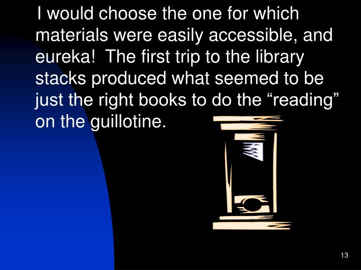 "I would choose the one for which materials were easily accessible, and eureka!  The first trip to the library stacks produced what seemed to be just the right books to do the ""reading"" on the guillotine."