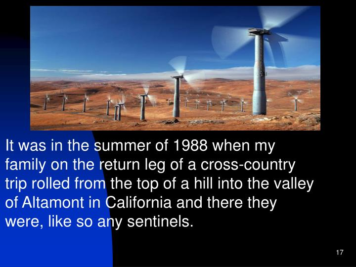 It was in the summer of 1988 when my family on the return leg of a cross-country trip rolled from the top of a hill into the valley of Altamont in California and there they were, like so any sentinels.