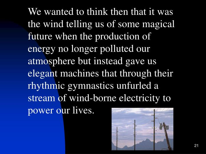 We wanted to think then that it was the wind telling us of some magical future when the production of energy no longer polluted our atmosphere but instead gave us elegant machines that through their rhythmic gymnastics unfurled a stream of wind-borne electricity to power our lives.