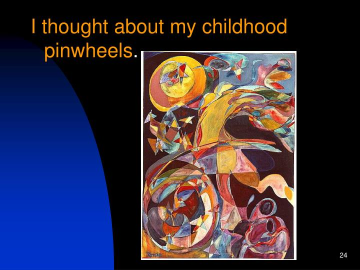 I thought about my childhood pinwheels