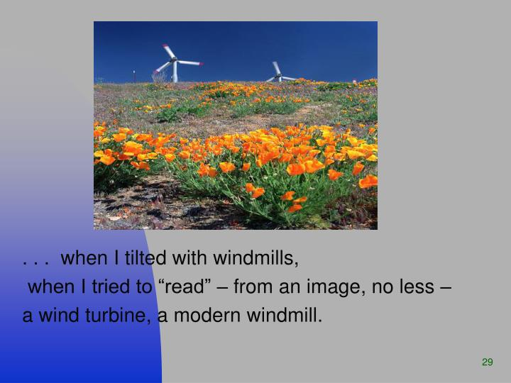 . . .  when I tilted with windmills,