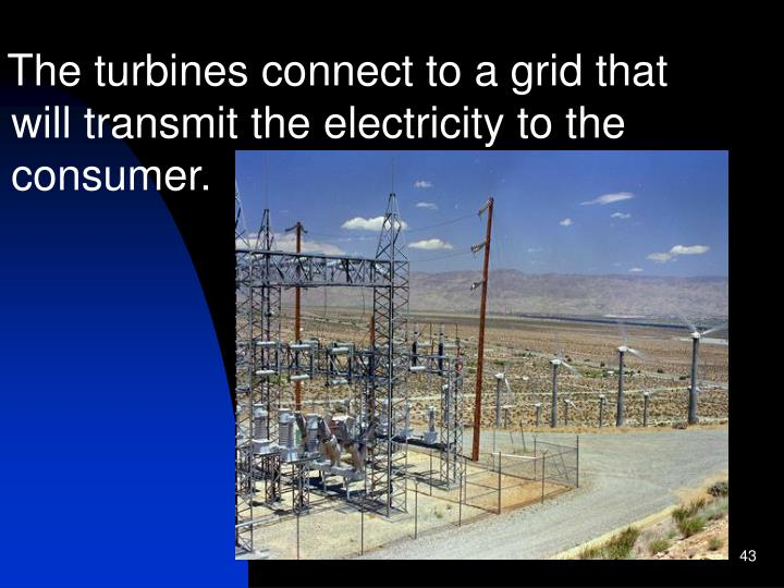 The turbines connect to a grid that will transmit the electricity to the consumer.