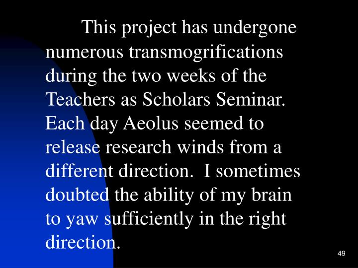 This project has undergone numerous transmogrifications during the two weeks of the Teachers as Scholars Seminar.  Each day Aeolus seemed to release research winds from a different direction.  I sometimes doubted the ability of my brain to yaw sufficiently in the right direction.