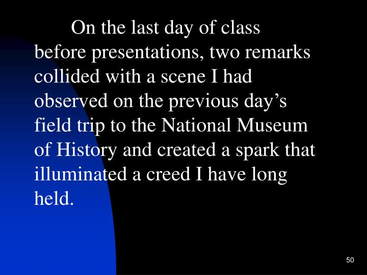 On the last day of class before presentations, two remarks collided with a scene I had observed on the previous day's field trip to the National Museum of History and created a spark that illuminated a creed I have long held.