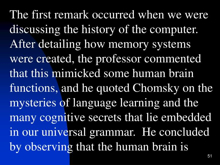 The first remark occurred when we were discussing the history of the computer.  After detailing how memory systems were created, the professor commented that this mimicked some human brain functions, and he quoted Chomsky on the mysteries of language learning and the many cognitive secrets that lie embedded in our universal grammar.  He concluded by observing that