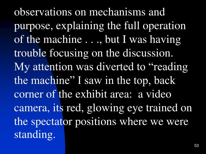 "observations on mechanisms and purpose, explaining the full operation of the machine . . ., but I was having trouble focusing on the discussion.  My attention was diverted to ""reading the machine"" I saw in the top, back corner of the exhibit area:  a video camera, its red, glowing eye trained on the spectator positions where we were standing."
