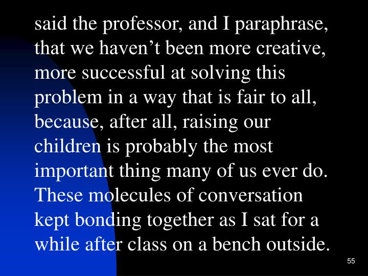 said the professor, and I paraphrase, that we haven't been more creative, more successful at solving this problem in a way that is fair to all, because, after all, raising our children is probably the most important thing many of us ever do.  These molecules of conversation kept bonding together as I sat for a while after class on a bench outside.