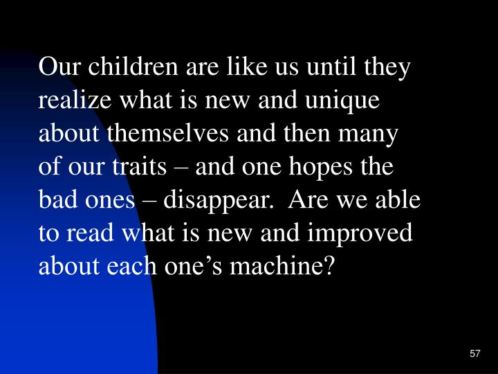 Our children are like us until they realize what is new and unique about themselves and then many of our traits – and one hopes the bad ones – disappear.  Are we able to read what is new and improved about each one's machine?