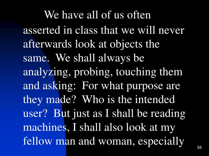 We have all of us often asserted in class that we will never afterwards look at objects the same.  We shall always be analyzing, probing, touching them and asking:  For what purpose are they made?  Who is the intended user?  But just as I shall be reading machines, I shall also look at my fellow man and woman, especially