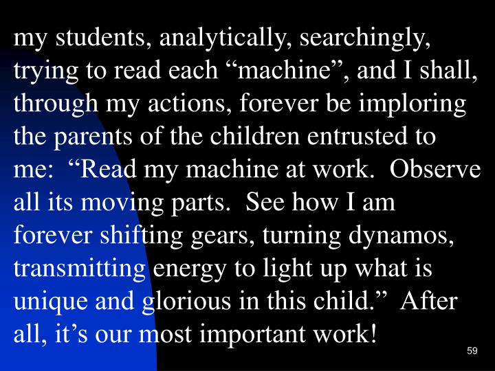 "my students, analytically, searchingly, trying to read each ""machine"", and I shall, through my actions, forever be imploring the parents of the children entrusted to me:  ""Read my machine at work.  Observe all its moving parts.  See how I am forever shifting gears, turning dynamos, transmitting energy to light up what is unique and glorious in this child.""  After all, it's our most important work!"
